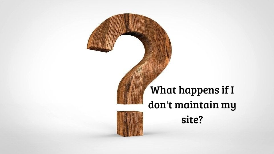 What happens if I don't maintain my site